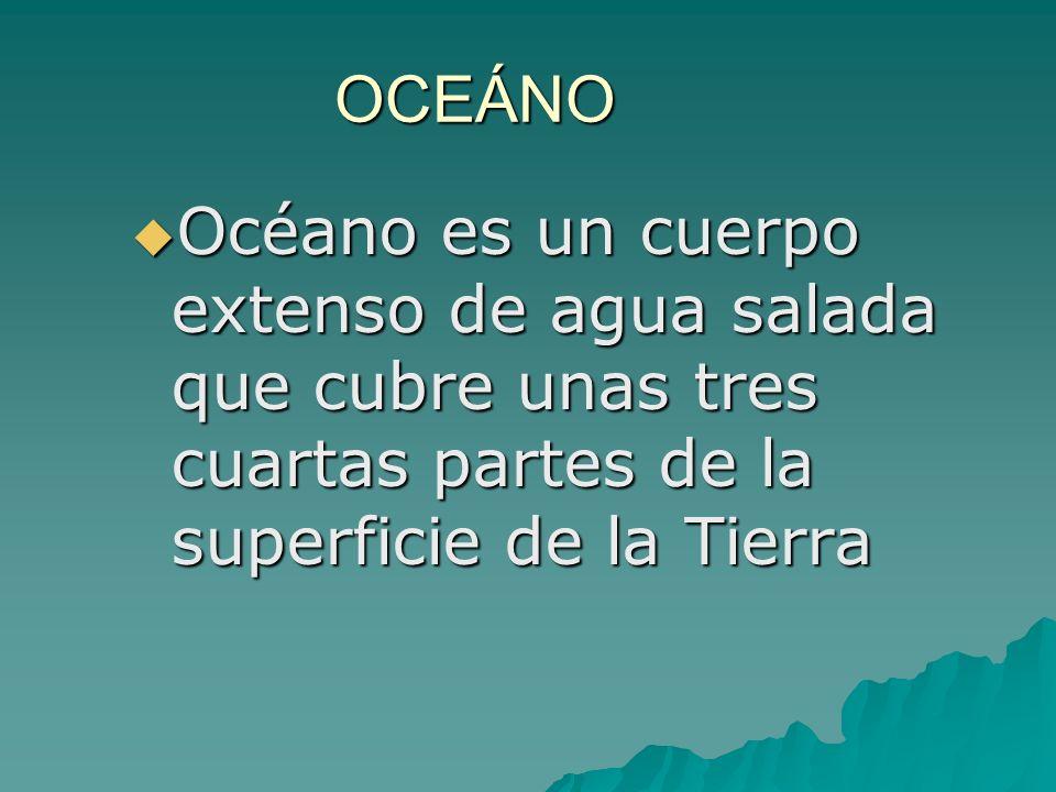 OCEÁNO Océano es un cuerpo extenso de agua salada que cubre unas tres cuartas partes de la superficie de la Tierra.