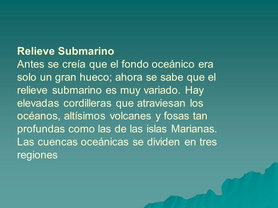 Relieve Submarino Antes se creía que el fondo oceánico era solo un gran hueco; ahora se sabe que el relieve submarino es muy variado.