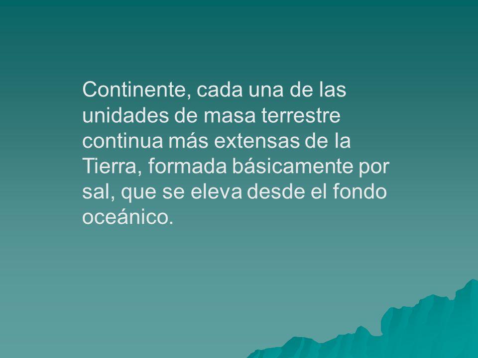 Continente, cada una de las unidades de masa terrestre continua más extensas de la Tierra, formada básicamente por sal, que se eleva desde el fondo oceánico.