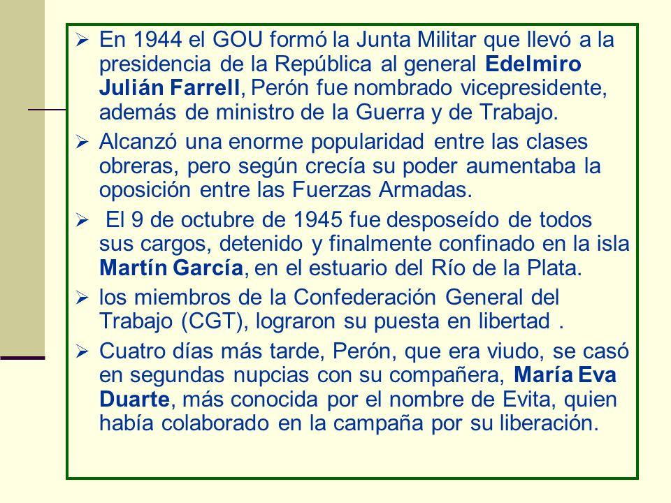 En 1944 el GOU formó la Junta Militar que llevó a la presidencia de la República al general Edelmiro Julián Farrell, Perón fue nombrado vicepresidente, además de ministro de la Guerra y de Trabajo.