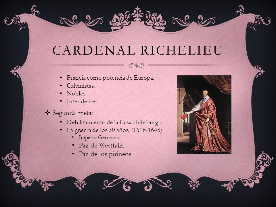 Cardenal Richelieu Segunda meta: Paz de Westfalia Paz de los pirineos.