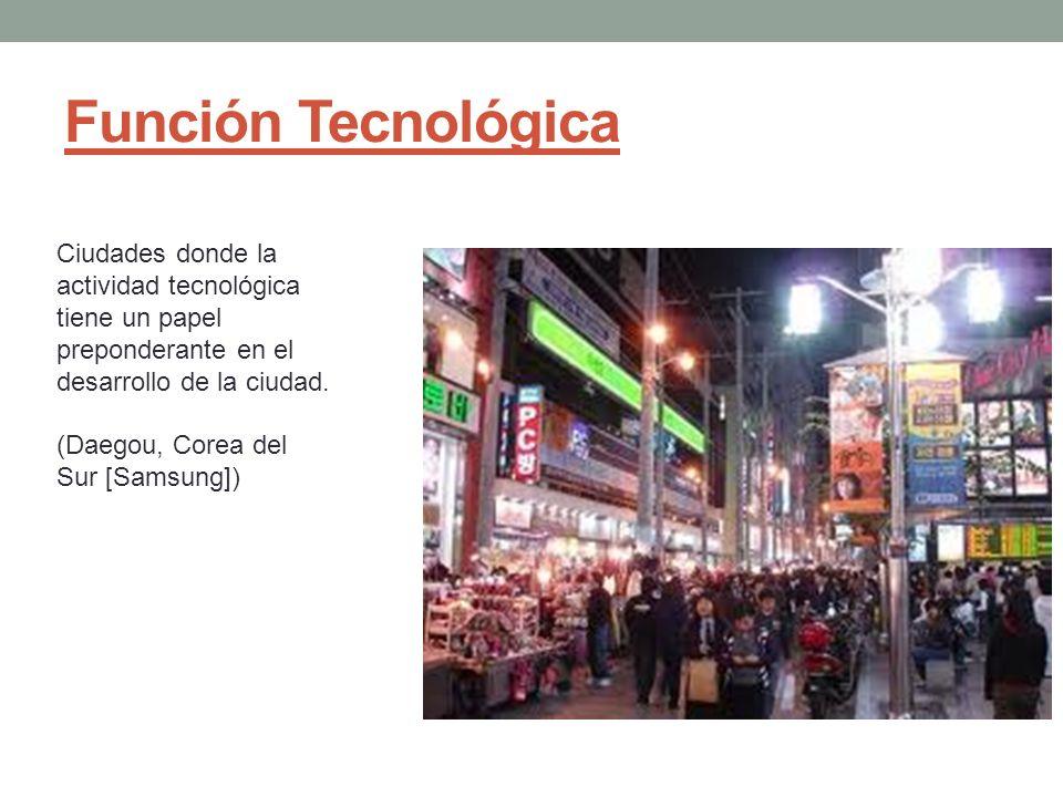 Función Tecnológica Ciudades donde la actividad tecnológica tiene un papel preponderante en el desarrollo de la ciudad.