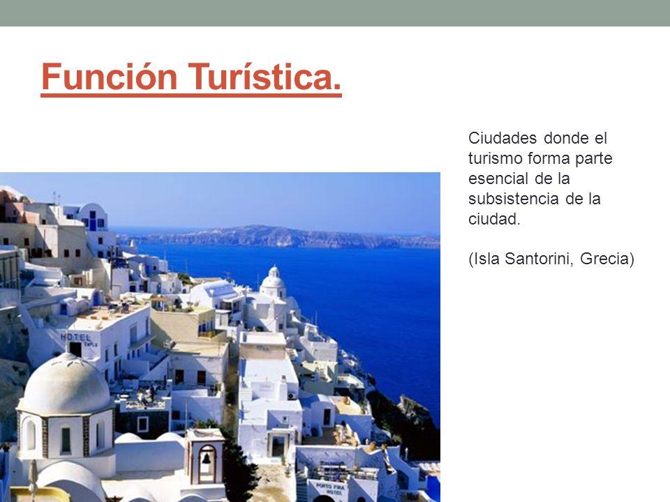 Función Turística. Ciudades donde el turismo forma parte esencial de la subsistencia de la ciudad.