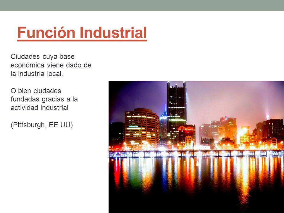 Función Industrial Ciudades cuya base económica viene dado de la industria local. O bien ciudades fundadas gracias a la actividad industrial.