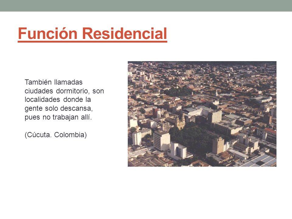 Función Residencial También llamadas ciudades dormitorio, son localidades donde la gente solo descansa, pues no trabajan allí.