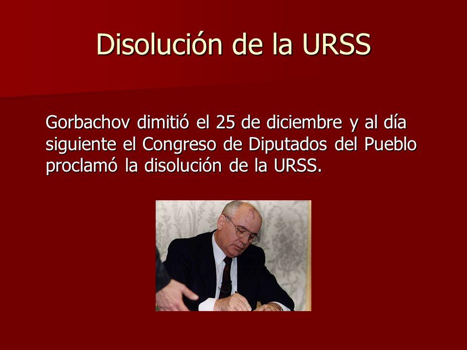 Disolución de la URSS Gorbachov dimitió el 25 de diciembre y al día siguiente el Congreso de Diputados del Pueblo proclamó la disolución de la URSS.