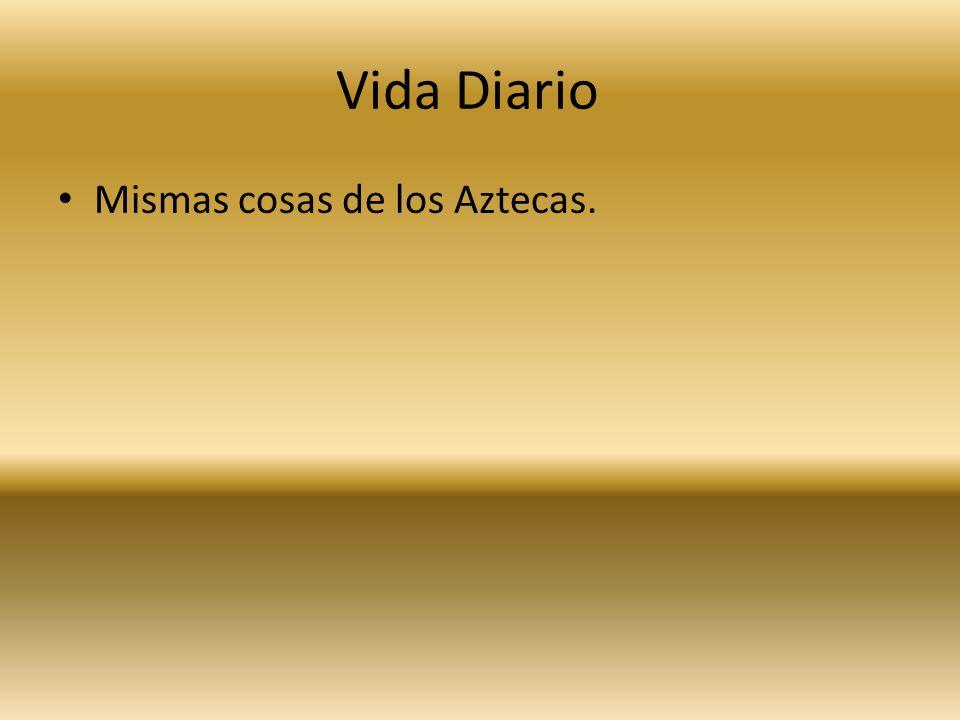 Vida Diario Mismas cosas de los Aztecas.