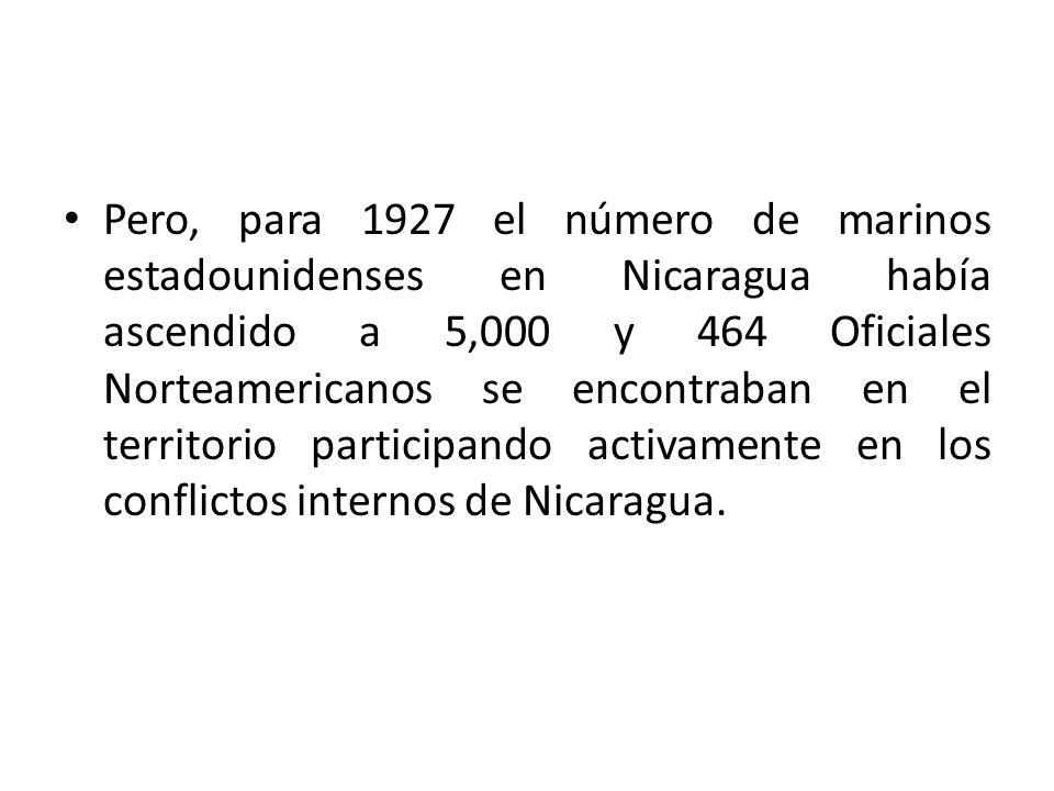 Pero, para 1927 el número de marinos estadounidenses en Nicaragua había ascendido a 5,000 y 464 Oficiales Norteamericanos se encontraban en el territorio participando activamente en los conflictos internos de Nicaragua.