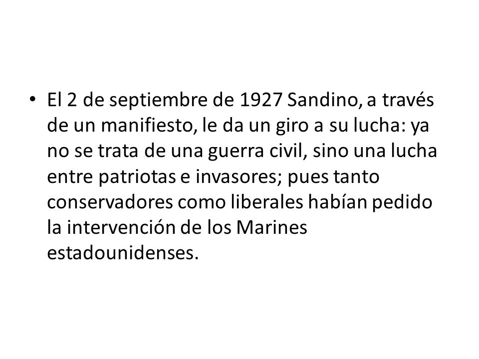 El 2 de septiembre de 1927 Sandino, a través de un manifiesto, le da un giro a su lucha: ya no se trata de una guerra civil, sino una lucha entre patriotas e invasores; pues tanto conservadores como liberales habían pedido la intervención de los Marines estadounidenses.