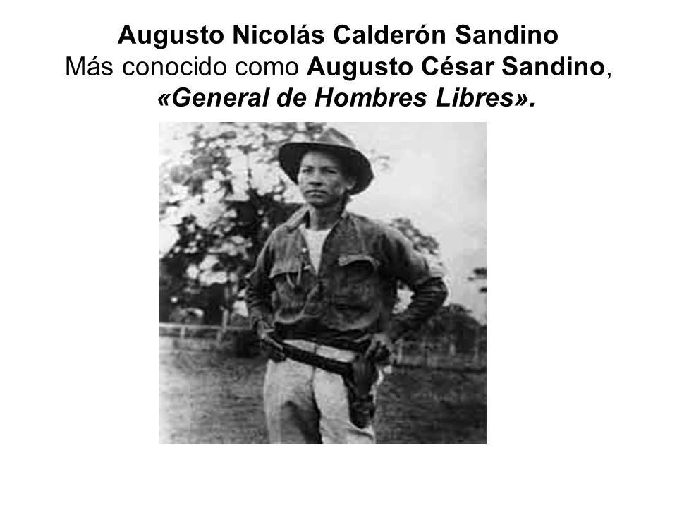Augusto Nicolás Calderón Sandino Más conocido como Augusto César Sandino, «General de Hombres Libres».