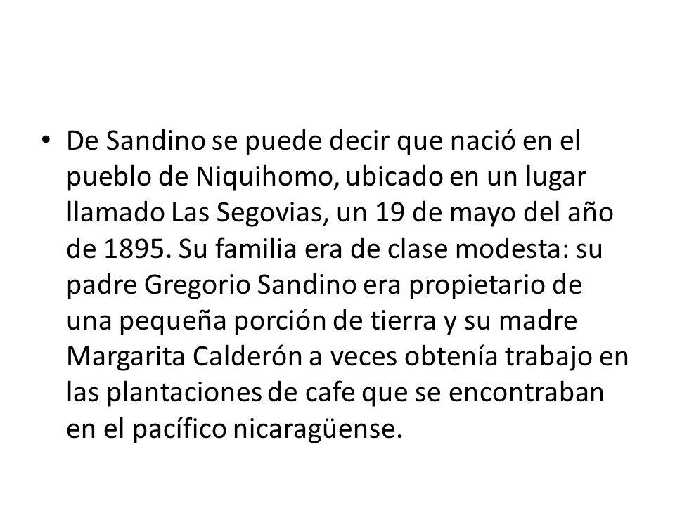 De Sandino se puede decir que nació en el pueblo de Niquihomo, ubicado en un lugar llamado Las Segovias, un 19 de mayo del año de 1895.