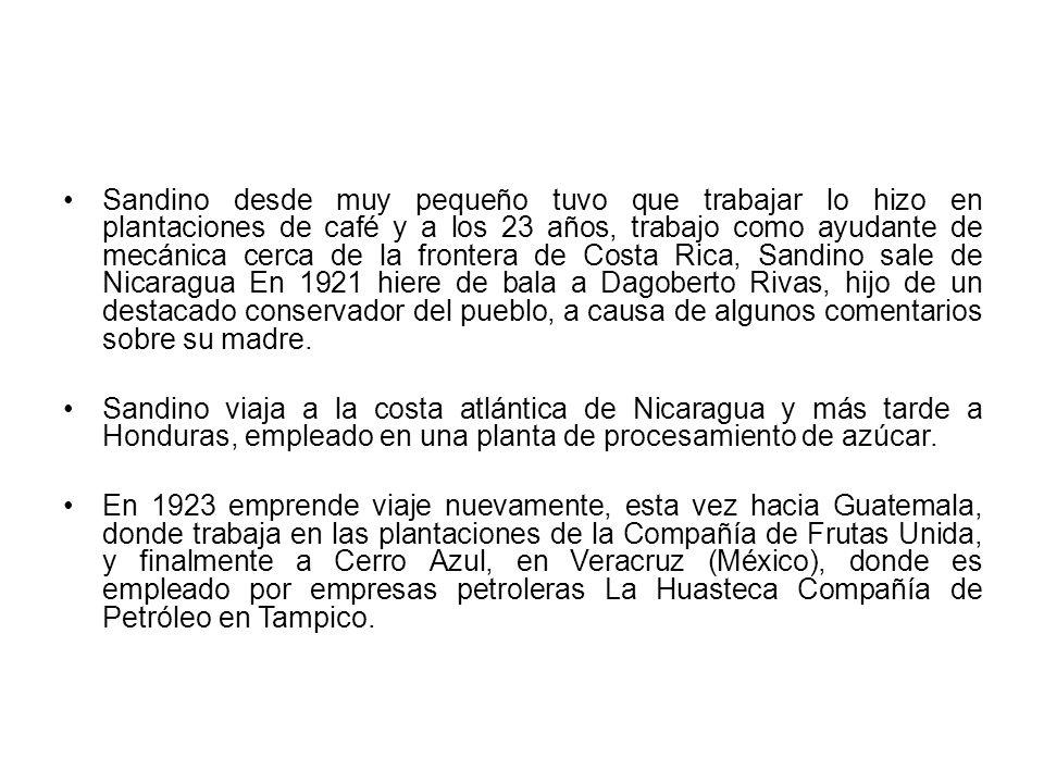 Sandino desde muy pequeño tuvo que trabajar lo hizo en plantaciones de café y a los 23 años, trabajo como ayudante de mecánica cerca de la frontera de Costa Rica, Sandino sale de Nicaragua En 1921 hiere de bala a Dagoberto Rivas, hijo de un destacado conservador del pueblo, a causa de algunos comentarios sobre su madre.