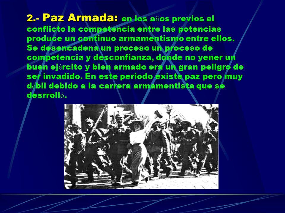 2.- Paz Armada: en los años previos al conflicto la competencia entre las potencias produce un continuo armamentismo entre ellos.