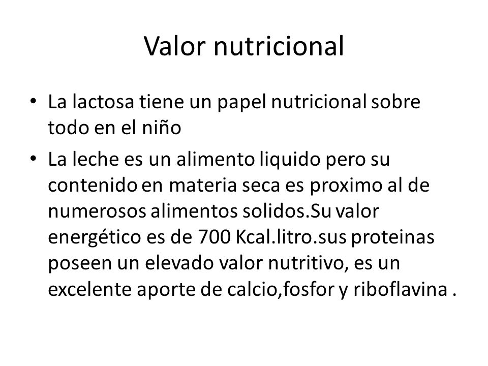 Valor nutricional La lactosa tiene un papel nutricional sobre todo en el niño.