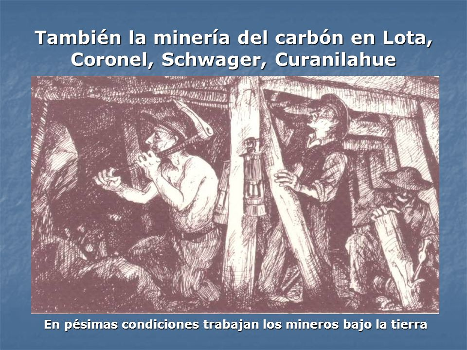 También la minería del carbón en Lota, Coronel, Schwager, Curanilahue