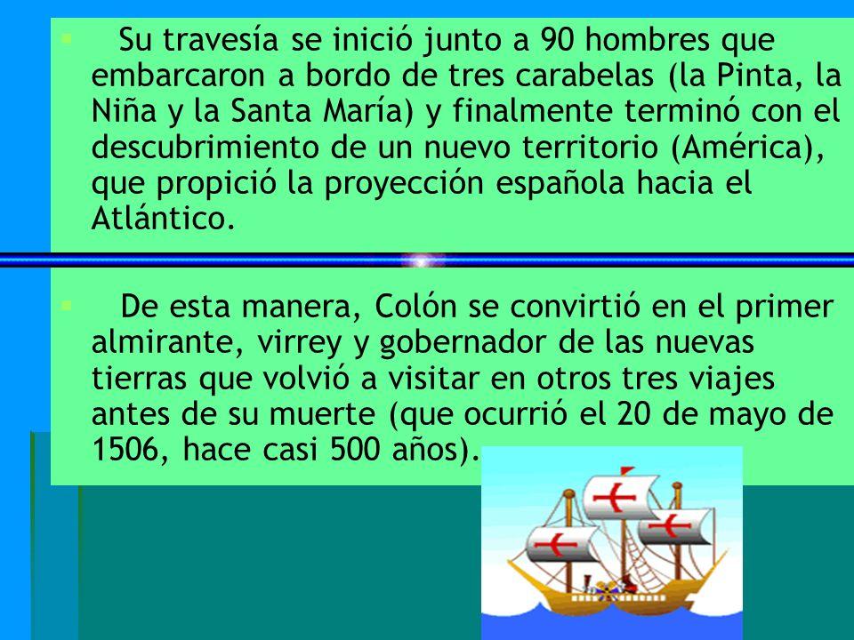 Su travesía se inició junto a 90 hombres que embarcaron a bordo de tres carabelas (la Pinta, la Niña y la Santa María) y finalmente terminó con el descubrimiento de un nuevo territorio (América), que propició la proyección española hacia el Atlántico.