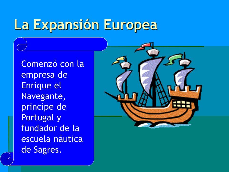 La Expansión Europea Comenzó con la empresa de Enrique el Navegante, principe de Portugal y fundador de la escuela náutica de Sagres.