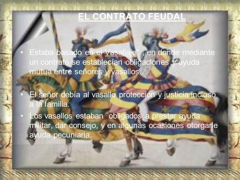 EL CONTRATO FEUDAL Estaba basado en el Vasallaje* , en donde mediante un contrato se establecían obligaciones y ayuda mutua entre señores y vasallos.