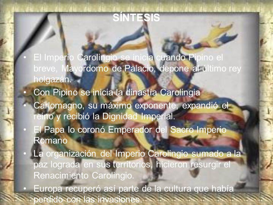 SÍNTESIS El Imperio Carolingio se inicia cuando Pipino el breve, Mayordomo de Palacio, depone al último rey holgazán.