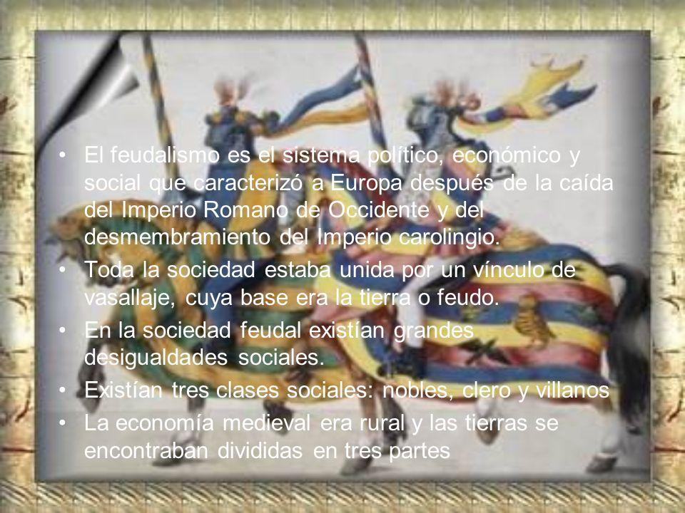 El feudalismo es el sistema político, económico y social que caracterizó a Europa después de la caída del Imperio Romano de Occidente y del desmembramiento del Imperio carolingio.