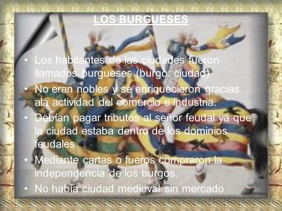 LOS BURGUESES Los habitantes de las ciudades fueron llamados burgueses (burgo: ciudad)