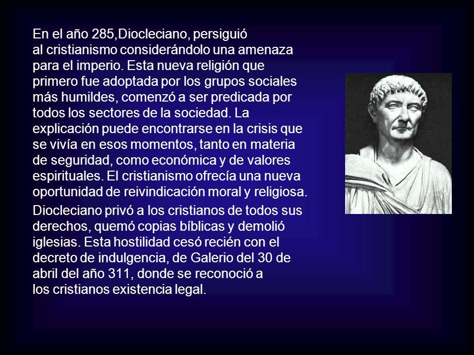 En el año 285,Diocleciano, persiguió al cristianismo considerándolo una amenaza para el imperio. Esta nueva religión que primero fue adoptada por los grupos sociales más humildes, comenzó a ser predicada por todos los sectores de la sociedad. La explicación puede encontrarse en la crisis que se vivía en esos momentos, tanto en materia de seguridad, como económica y de valores espirituales. El cristianismo ofrecía una nueva oportunidad de reivindicación moral y religiosa.