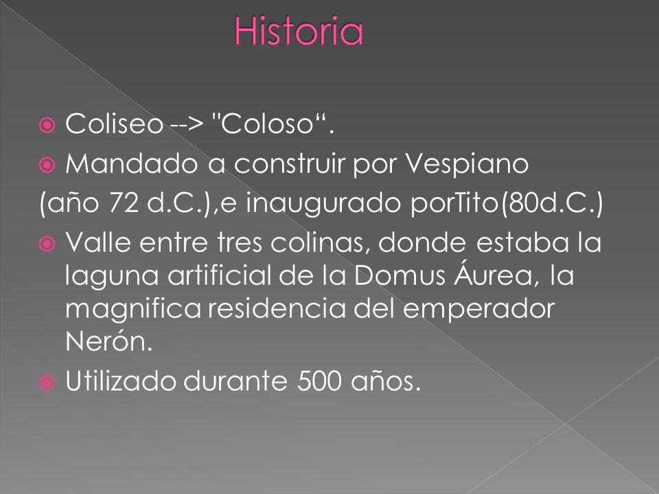 Historia Coliseo --> Coloso . Mandado a construir por Vespiano