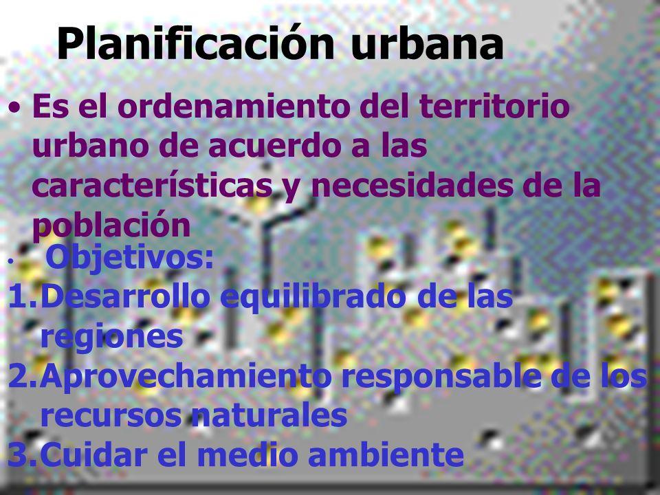 Planificación urbanaEs el ordenamiento del territorio urbano de acuerdo a las características y necesidades de la población.