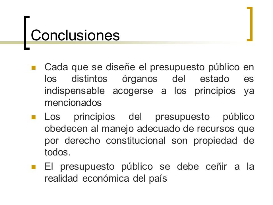 Conclusiones Cada que se diseñe el presupuesto público en los distintos órganos del estado es indispensable acogerse a los principios ya mencionados.