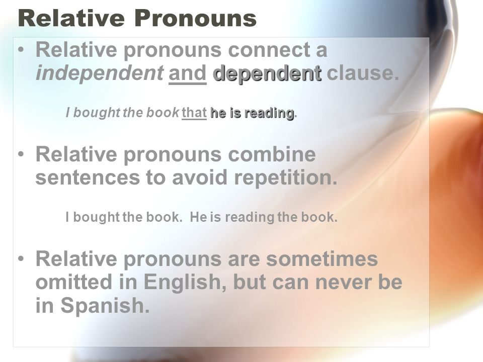 Relative PronounsRelative pronouns connect a independent and dependent clause. I bought the book that he is reading.