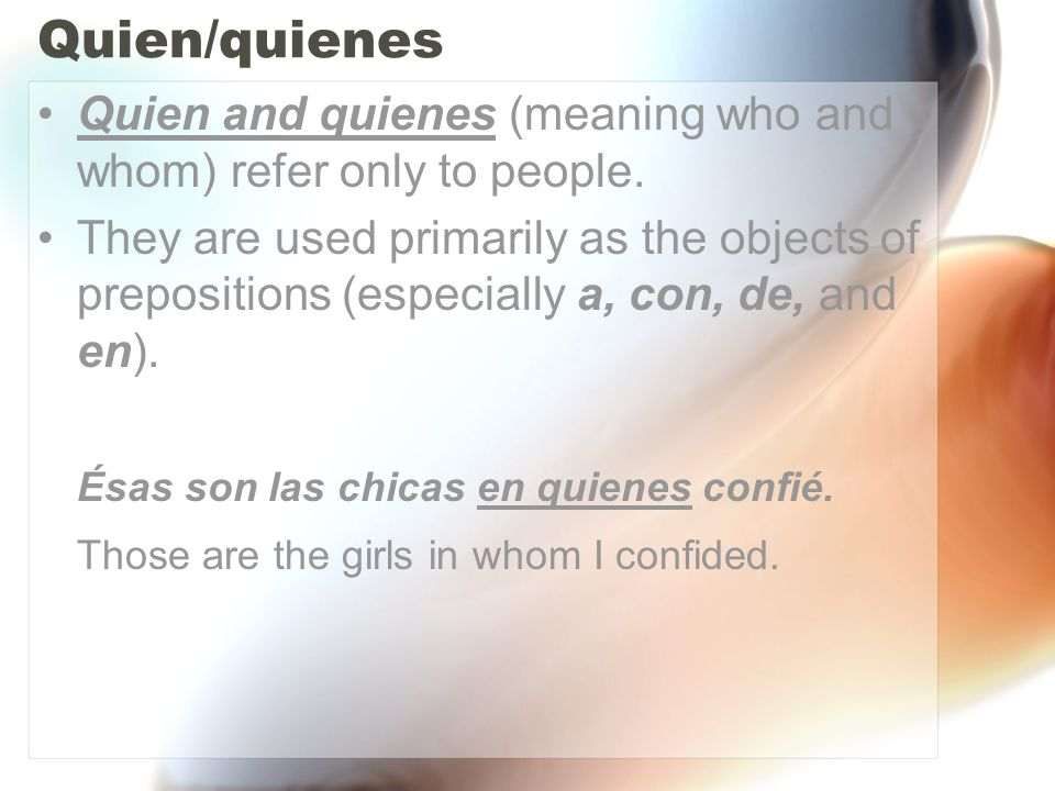 Quien/quienes Quien and quienes (meaning who and whom) refer only to people.