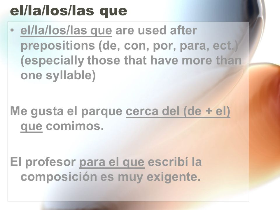 el/la/los/las que el/la/los/las que are used after prepositions (de, con, por, para, ect.) (especially those that have more than one syllable)