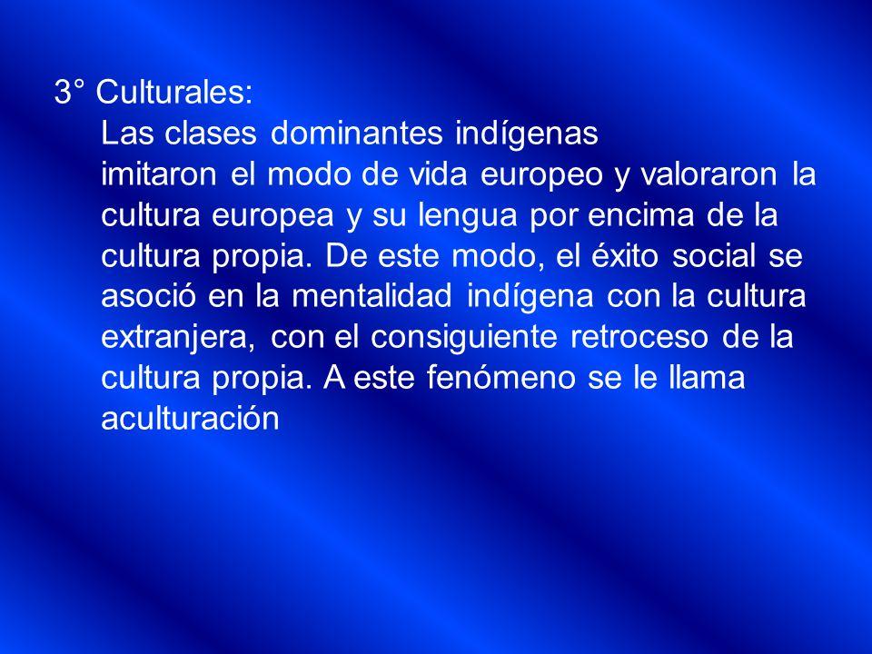 3° Culturales: Las clases dominantes indígenas. imitaron el modo de vida europeo y valoraron la. cultura europea y su lengua por encima de la.