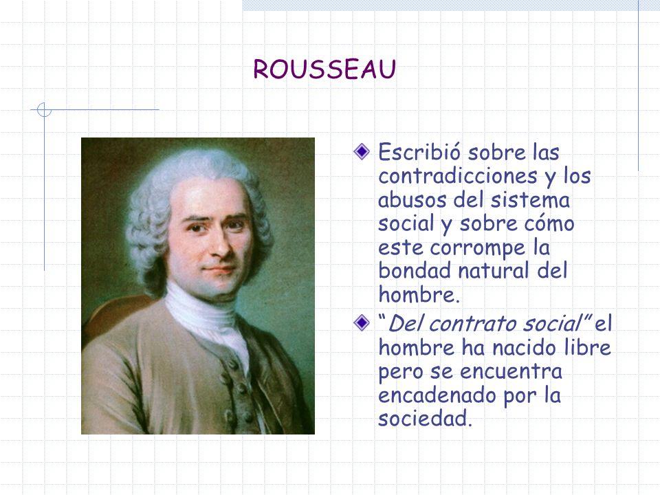 ROUSSEAU Escribió sobre las contradicciones y los abusos del sistema social y sobre cómo este corrompe la bondad natural del hombre.