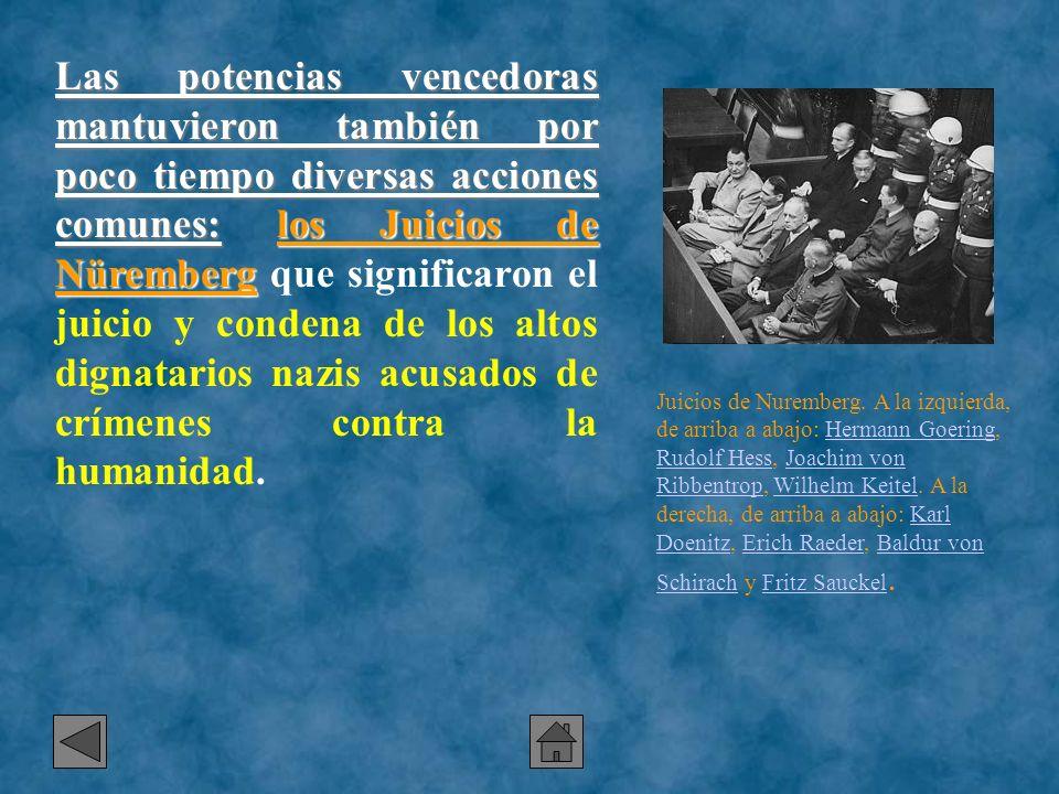 Las potencias vencedoras mantuvieron también por poco tiempo diversas acciones comunes: los Juicios de Nüremberg que significaron el juicio y condena de los altos dignatarios nazis acusados de crímenes contra la humanidad.