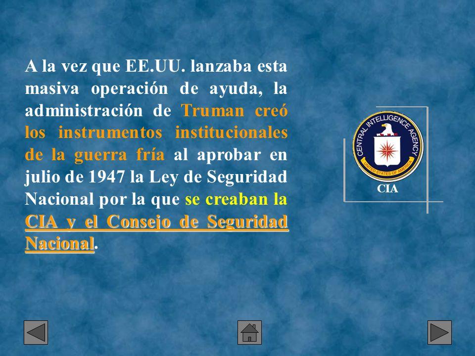 A la vez que EE.UU. lanzaba esta masiva operación de ayuda, la administración de Truman creó los instrumentos institucionales de la guerra fría al aprobar en julio de 1947 la Ley de Seguridad Nacional por la que se creaban la CIA y el Consejo de Seguridad Nacional.