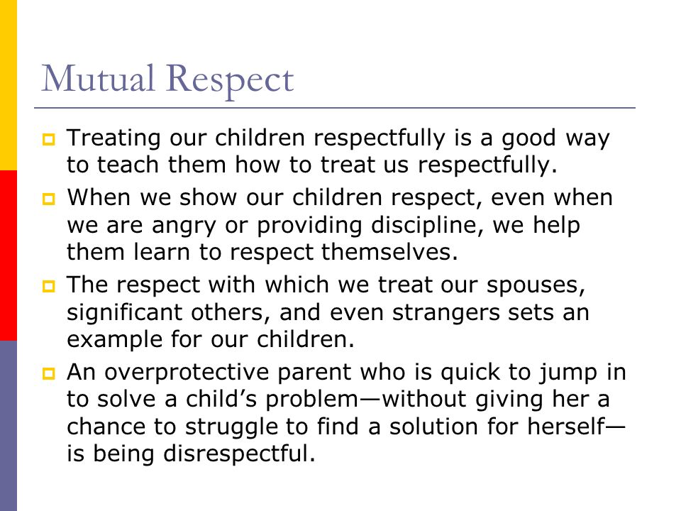 Mutual Respect Treating our children respectfully is a good way to teach them how to treat us respectfully.