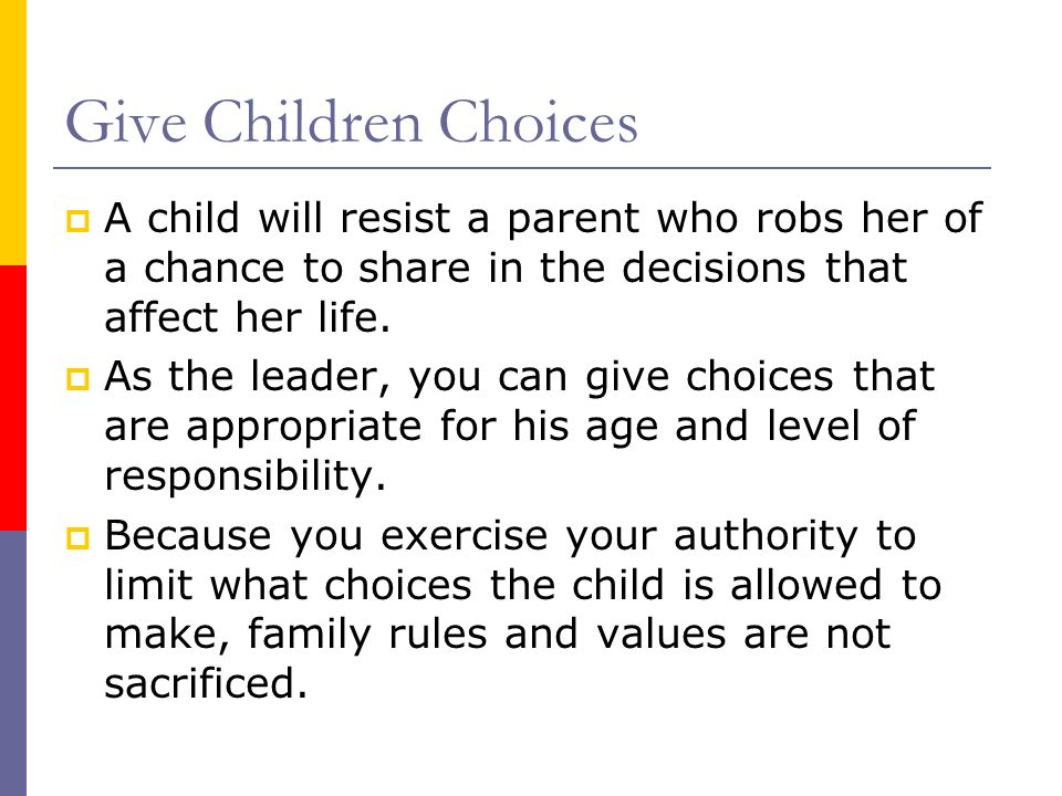 Give Children Choices A child will resist a parent who robs her of a chance to share in the decisions that affect her life.