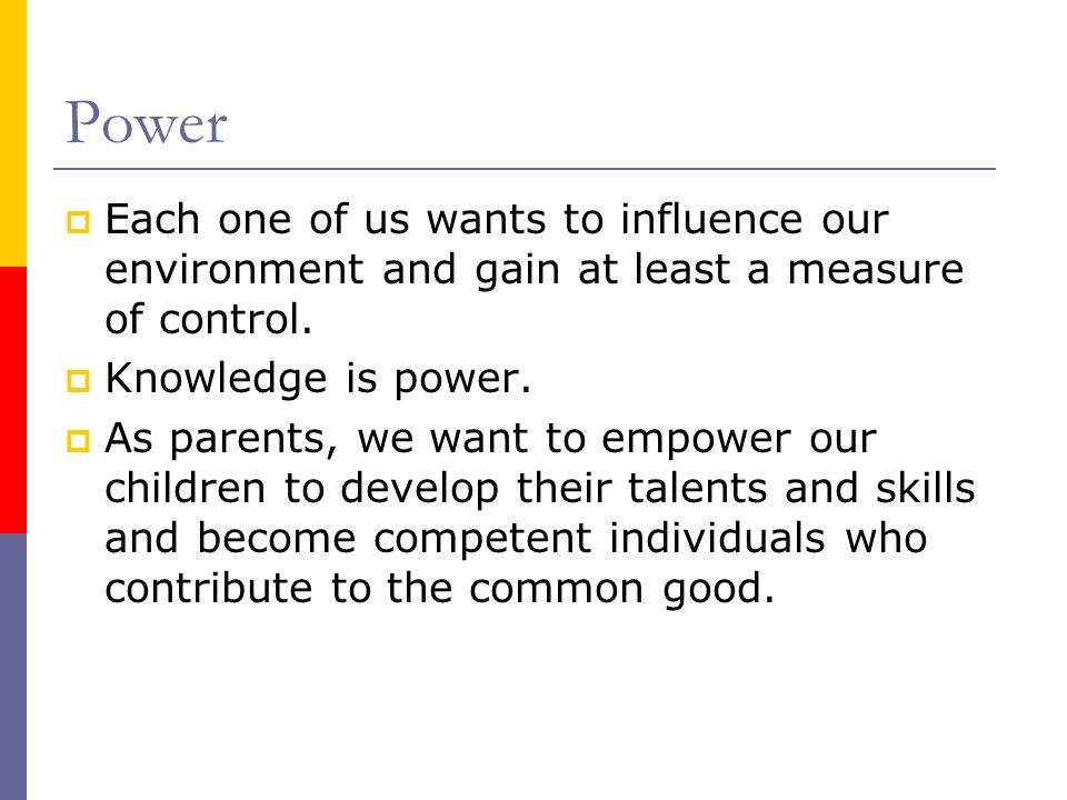 Power Each one of us wants to influence our environment and gain at least a measure of control. Knowledge is power.