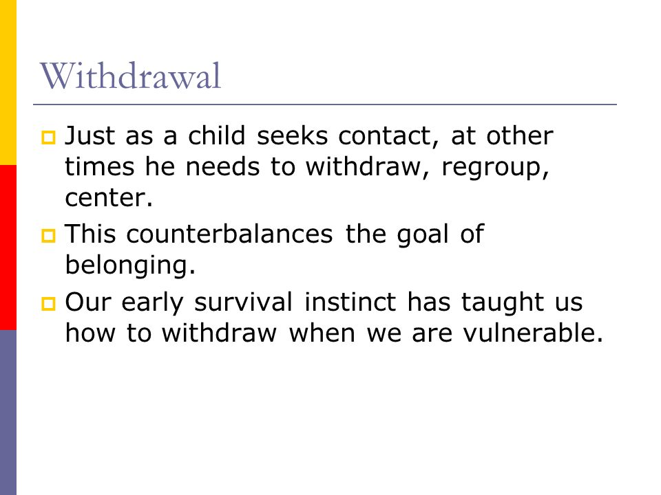 Withdrawal Just as a child seeks contact, at other times he needs to withdraw, regroup, center. This counterbalances the goal of belonging.