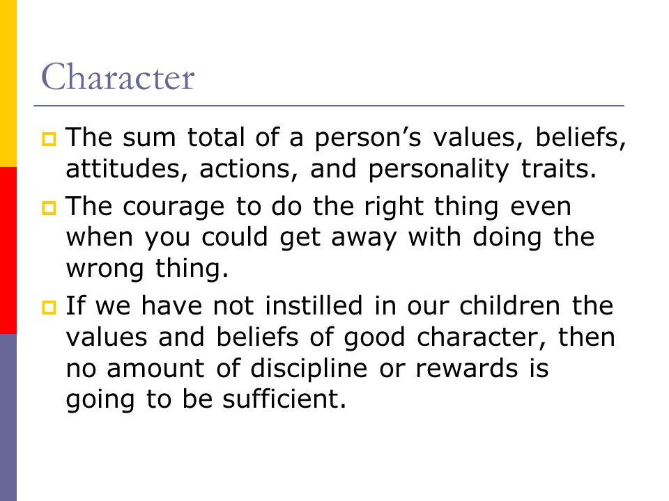 Character The sum total of a person's values, beliefs, attitudes, actions, and personality traits.