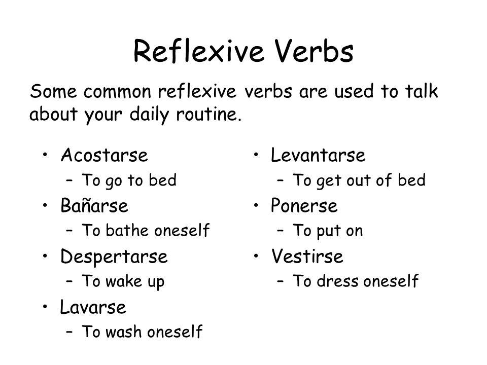 Reflexive Verbs Some common reflexive verbs are used to talk about your daily routine. Acostarse. To go to bed.