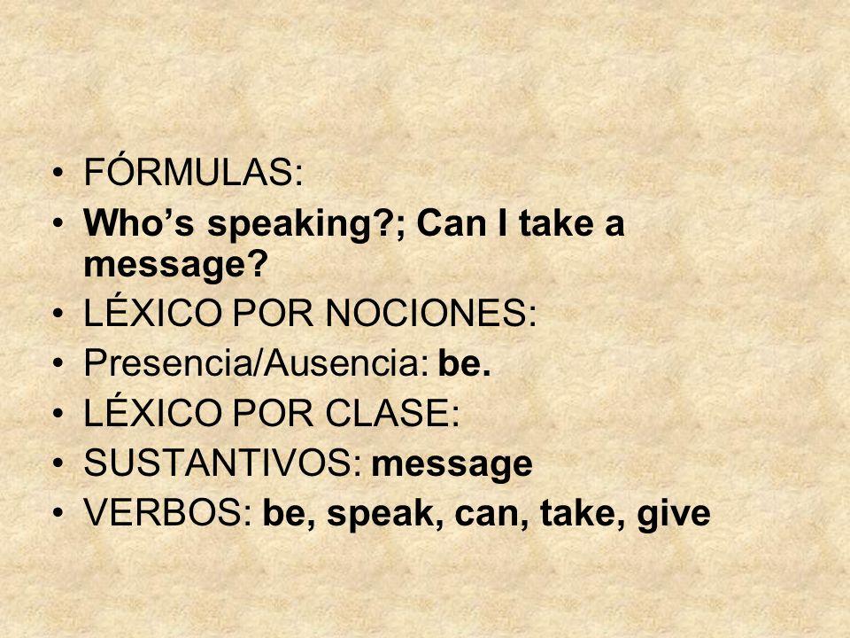 FÓRMULAS: Who's speaking ; Can I take a message LÉXICO POR NOCIONES: Presencia/Ausencia: be. LÉXICO POR CLASE:
