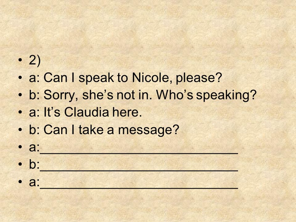 2) a: Can I speak to Nicole, please b: Sorry, she's not in. Who's speaking a: It's Claudia here.