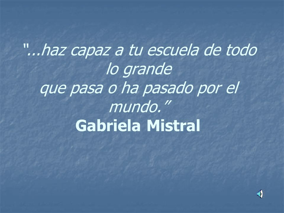 ...haz capaz a tu escuela de todo lo grande que pasa o ha pasado por el mundo. Gabriela Mistral