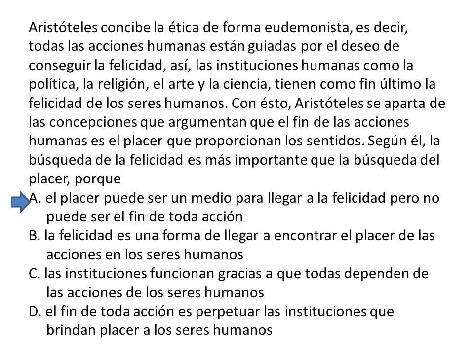 Aristóteles concibe la ética de forma eudemonista, es decir, todas las acciones humanas están guiadas por el deseo de conseguir la felicidad, así, las instituciones humanas como la política, la religión, el arte y la ciencia, tienen como fin último la felicidad de los seres humanos.
