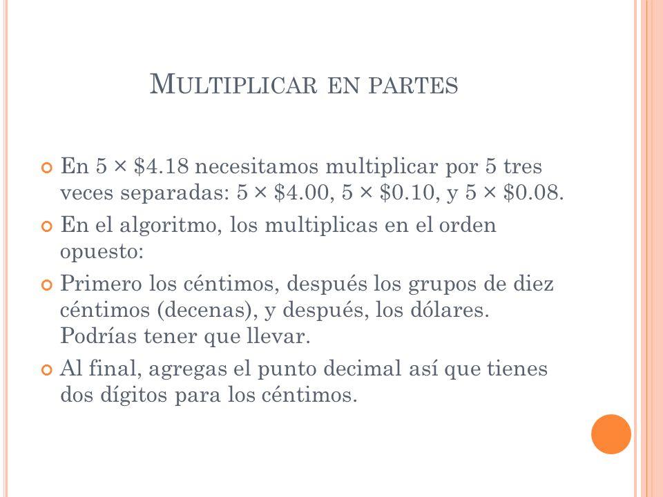 Multiplicar en partesEn 5 × $4.18 necesitamos multiplicar por 5 tres veces separadas: 5 × $4.00, 5 × $0.10, y 5 × $0.08.