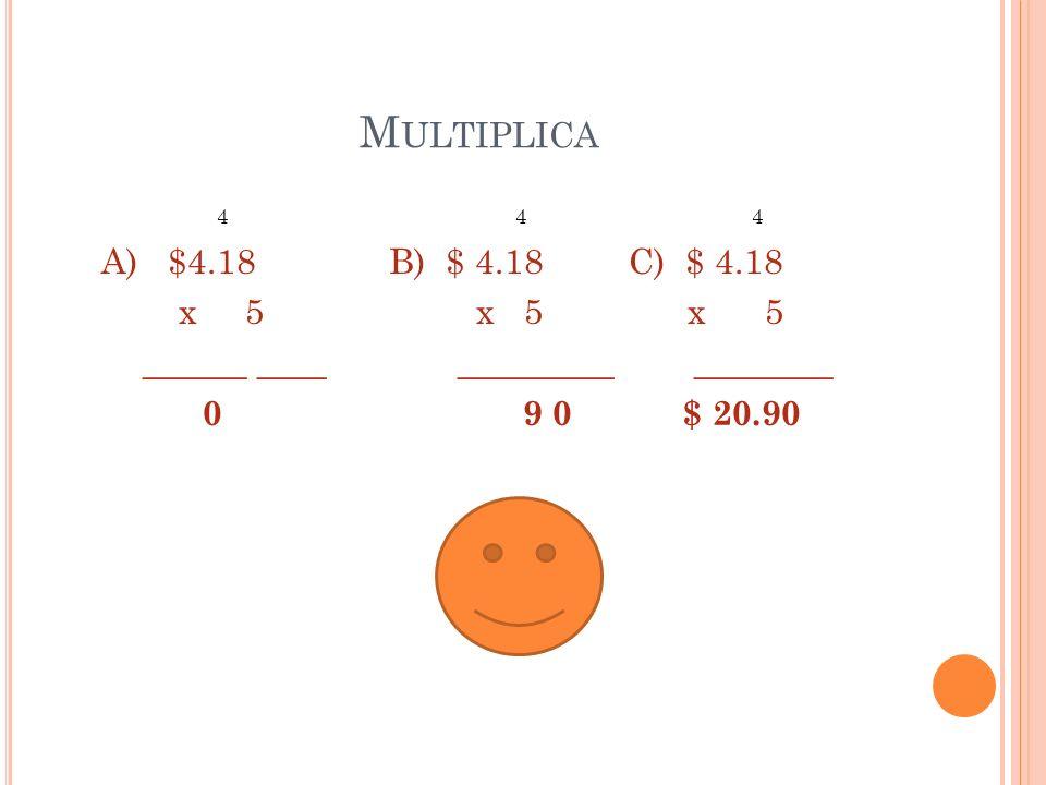 Multiplica4 4 4 A) $4.18 B) $ 4.18 C) $ 4.18 x 5 x 5 x 5 ______ ____ _________ ________ 0 9 0 $ 20.90