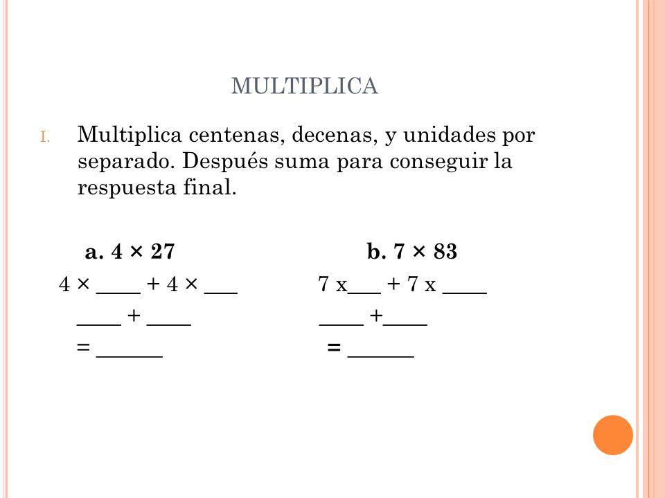 multiplicaMultiplica centenas, decenas, y unidades por separado. Después suma para conseguir la respuesta final.