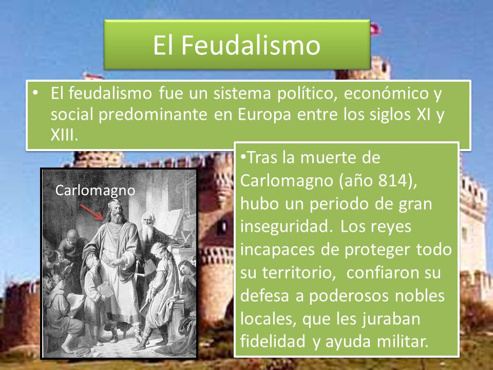 El Feudalismo El feudalismo fue un sistema político, económico y social predominante en Europa entre los siglos XI y XIII.